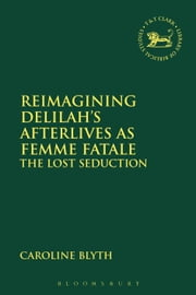 Reimagining Delilah's Afterlives as Femme Fatale - The Lost Seduction ebook by Dr Caroline Blyth