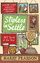 Slipless in Settle - A Slow Turn Around Northern Cricket ebook by Harry Pearson