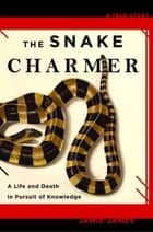 The Snake Charmer - A Life and Death in Pursuit of Knowledge ebook by Jamie James