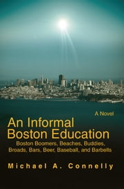 An Informal Boston Education - Boston Boomers, Beaches, Buddies, Broads, Bars, Beer, Baseball, and Barbells ebook by Michael Connelly