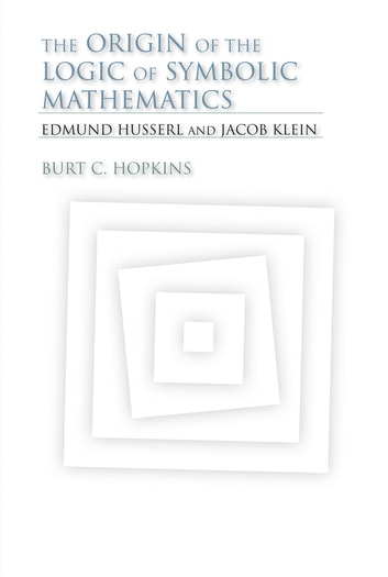 The Origin of the Logic of Symbolic Mathematics - Edmund Husserl and Jacob Klein ebook by Burt C. Hopkins