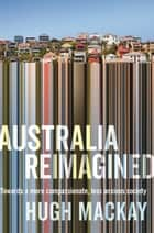 Australia Reimagined - Towards a More Compassionate, Less Anxious Society eBook by Hugh Mackay