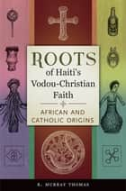 Roots of Haiti's Vodou-Christian Faith: African and Catholic Origins - African and Catholic Origins ebook by R. Murray Thomas