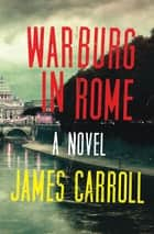 Warburg in Rome - A Novel ebook by James Carroll