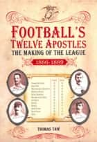 Football's Twelve Apostles: The Making of the League 1886-1889 ebook by Thomas Taw