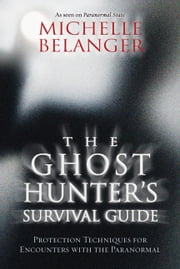The Ghost Hunter's Survival Guide: Protection Techniques for Encounters With The Paranormal - Protection Techniques for Encounters With The Paranormal ebook by Michelle Belanger