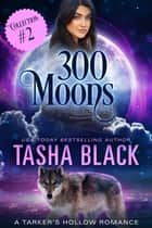 300 Moons Collection 2 - A BBW Paranormal Shifter Romance Box Set ebook by Tasha Black