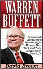 Warren Buffett: Remarkable Advice from Warren Buffet to Manage Your Work and Take Control Over Your Life ebook by David Brown