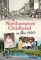 A Northampton Childhood in the 1960s ebook by Christine Jones