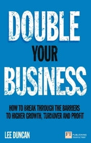 Double Your Business - How to break through the barriers to higher growth, turnover and profit eBook by Lee Duncan