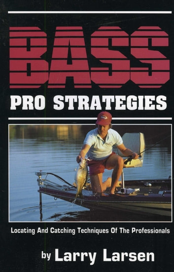 Bass Pro Strategies - Locating and Catching Techniques of the Professionals Book 3 ebook by Larry Larsen