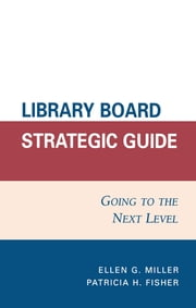 Library Board Strategic Guide - Going to the Next Level ebook by Ellen G. Miller,Patricia H. Fisher