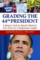 Grading the 44th President: A report card on Barack Obama's First Term as a Progressive Leader ebook by Luigi Esposito, Laura L. Finley