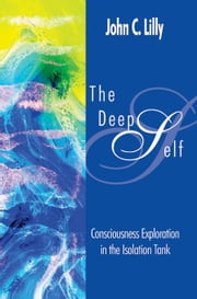 The Deep Self: Consciousness Exploration in the Isolation Tank ebook by Lilly, John Cunningham
