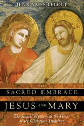 The Sacred Embrace of Jesus and Mary - The Sexual Mystery at the Heart of the Christian Tradition ebook by Jean-Yves Leloup