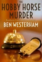 The Hobby Horse Murder - A classic British murder mystery ebook by Ben Westerham