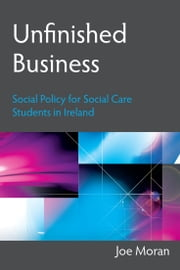 Unfinished Business: Social Policy for Social Care Students in Ireland ebook by Joe Moran