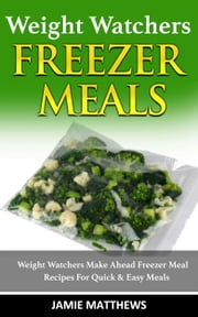 Weight Watchers Recipes: Weight Watchers Make Ahead Freezer Meal Recipes ebook by Jamie Matthews