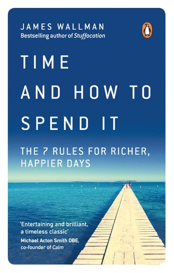 Time and How to Spend It - The 7 Rules for Richer, Happier Days ebook by James Wallman