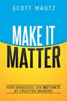 Make It Matter - How Managers Can Motivate by Creating Meaning ebook by Scott Mautz