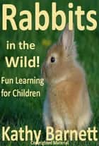 Rabbits in the Wild! ebook by Kathy Barnett