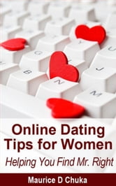 Online Dating Tips for Women - Helping You Find Mr. Right ebook by Maurice D. Chuka