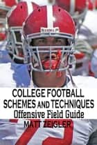 College Football Schemes and Techniques: Offensive Field Guide ebook by Matt Zeigler