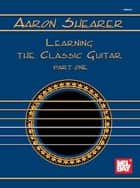 Learning the Classic Guitar Part One ebook by Aaron Shearer