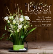 Chic & Unique Flower Arrangements - Over 35 Moderns Designs for Simple Floral Table Decorations ebook by Julie Collins,Tina Parkes