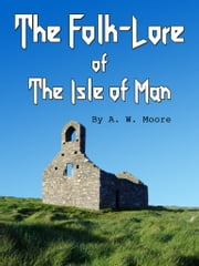 The Folk-Lore Of The Isle Of Man ebook by A.W. Moore