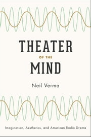 Theater of the Mind - Imagination, Aesthetics, and American Radio Drama ebook by Neil Verma