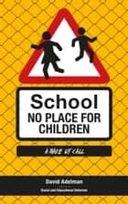 School - No Place for Children 6.2 - A Wake-Up Call for Parents and Teachers ebook by David Adelman