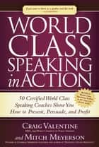 World Class Speaking in Action - 50 Certified Coaches Show You How to Present, Persuade, and Profit ebook by Craig Valentine