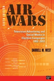 Air Wars - Television Advertising and Social Media in Election Campaigns, 1952-2012 ebook by Darrell M. West