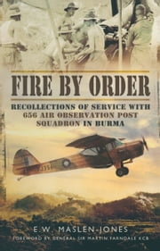 Fire by Order - Recollections of Service with 656 Air Observation Post Squadron in Burma ebook by Ted  Maslen-Jones