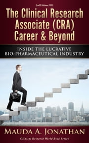 The Clinical Research Associate (CRA) Career & Beyond. Inside The Lucrative Bio-Pharmaceutical Industry. ebook by Mauda A. Jonathan