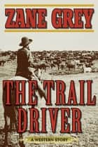 The Trail Driver - A Western Story ebook by Zane Grey