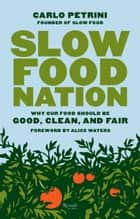 Slow Food Nation - Why Our Food Should Be Good, Clean, and Fair ebook by Carlo Petrini, Alice Waters, Clara Furlan,...