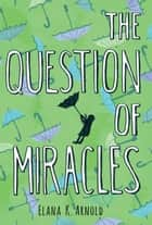 The Question of Miracles ebook by Elana K. Arnold