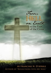 From Hell on Earth to the Foot of the Cross ebook by Francine N. D'Aprile