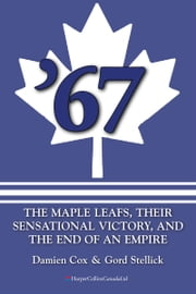 '67: The Maple Leafs - The Maple Leafs, Their Sensational Victory, and the End of an Empire ebook by Damien Cox,Gord Stellick