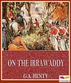 On the Irrawaddy, A Story of the First Burmese War(1897) ebook by George Alfred Henty