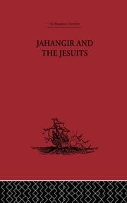 Jahangir and the Jesuits - With an Account of the Benedict Goes and the Mission to Pegu ebook by From the Relations of Fernão Guerreiro