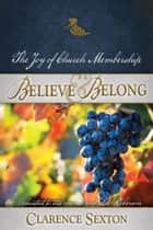Believe and Belong - The Joy of Church Membership ebook by Clarence Sexton