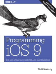 Programming iOS 9 - Dive Deep into Views, View Controllers, and Frameworks ebook by Matt Neuburg