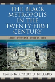 The Black Metropolis in the Twenty-First Century - Race, Power, and Politics of Place ebook by Robert D. Bullard