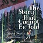 The Story That Cannot Be Told ljudbok by J. Kasper Kramer, Jesse Vilinsky