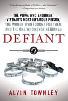 Defiant - The POWs Who Endured Vietnam's Most Infamous Prison, The Women Who Fought for Them, and The One Who Never Returned ebook by Alvin Townley