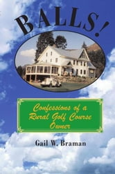 BALLS! - Confessions of a Rural Golf Course Owner ebook by Gail W. Braman