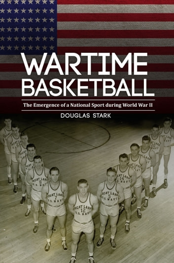 Wartime Basketball - The Emergence of a National Sport during World War II ebook by Douglas Stark